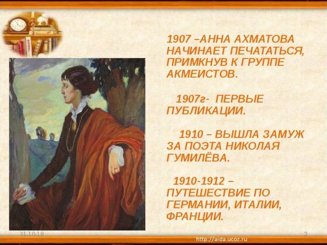 1907 –АННА АХМАТОВА НАЧИНАЕТ ПЕЧАТАТЬСЯ, ПРИМКНУВ К ГРУППЕ АКМЕИСТОВ.    1907г- ПЕРВЫЕ ПУБЛИКАЦИИ.    1910 – ВЫШЛА ЗАМУЖ ЗА ПОЭТА НИКОЛАЯ ГУМИЛЁВА.    1910-1912 – ПУТЕШЕСТВИЕ ПО ГЕРМАНИИ, ИТАЛИИ, ФРАНЦИИ. 31.10.18
