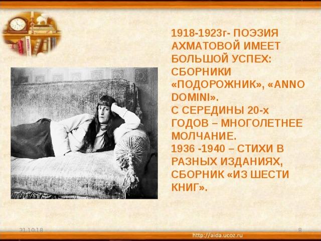 1918-1923г- ПОЭЗИЯ АХМАТОВОЙ ИМЕЕТ БОЛЬШОЙ УСПЕХ: СБОРНИКИ «ПОДОРОЖНИК», « ANNO DOMINI ».  С СЕРЕДИНЫ 20-х ГОДОВ – МНОГОЛЕТНЕЕ МОЛЧАНИЕ.  1936 -1940 – СТИХИ В РАЗНЫХ ИЗДАНИЯХ, СБОРНИК «ИЗ ШЕСТИ КНИГ».   31.10.18