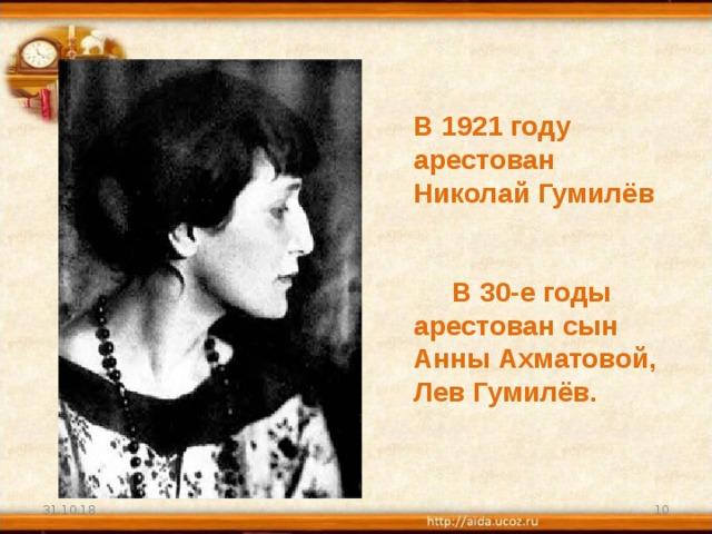 В 1921 году арестован Николай Гумилёв    В 30-е годы арестован сын Анны Ахматовой, Лев Гумилёв. 31.10.18