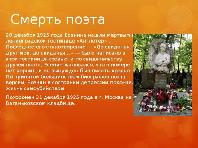 Смерть поэта 28 декабря 1925 года Есенина нашли мертвым в ленинградской гостинице «Англетер» . Последнее его стихотворение — «До свиданья, друг мой, до свиданья…» — было написано в этой гостинице кровью, и по свидетельству друзей поэта, Есенин жаловался, что в номере нет чернил, и он вынужден был писать кровью. По принятой большинством биографов поэта версии, Есенин в состоянии депрессии покончил жизнь самоубийством. Похоронен 31 декабря 1925 года в г. Москва на Ваганьковском кладбище.