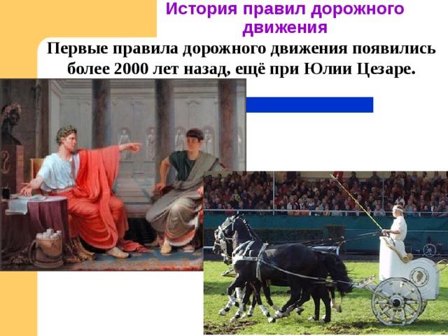 История правил дорожного движения Первые правила дорожного движения появились более 2000 лет назад, ещё при Юлии Цезаре.