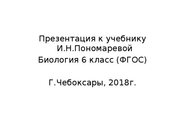 Презентация к учебнику И.Н.Пономаревой Биология 6 класс (ФГОС) Г.Чебоксары, 2018г.