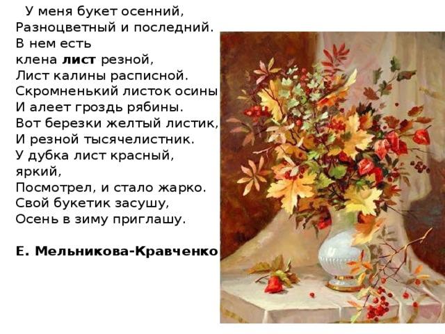 У меня букет осенний,  Разноцветный и последний.  В нем есть клена лист резной,  Лист калины расписной.  Скромненький листок осины  И алеет гроздь рябины.  Вот березки желтый листик,  И резной тысячелистник.  У дубка лист красный, яркий,  Посмотрел, и стало жарко.  Свой букетик засушу,  Осень в зиму приглашу.   Е. Мельникова-Кравченко