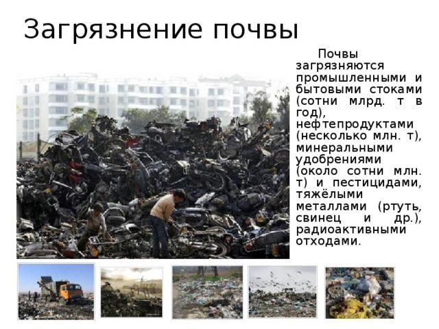 Загрязнение почвы   Почвы загрязняются промышленными и бытовыми стоками (сотни млрд. т в год), нефтепродуктами (несколько млн. т), минеральными удобрениями (около сотни млн. т) и пестицидами, тяжёлыми металлами (ртуть, свинец и др.), радиоактивными отходами.