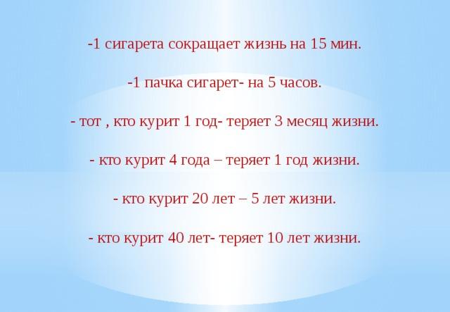 -1 сигарета сокращает жизнь на 15 мин. -1 пачка сигарет- на 5 часов. - тот , кто курит 1 год- теряет 3 месяц жизни. - кто курит 4 года – теряет 1 год жизни. - кто курит 20 лет – 5 лет жизни. - кто курит 40 лет- теряет 10 лет жизни.