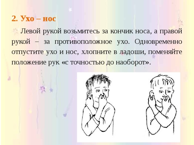 2. Ухо – нос   Левой рукой возьмитесь за кончик носа, а правой рукой – за противоположное ухо. Одновременно отпустите ухо и нос, хлопните в ладоши, поменяйте положение рук «с точностью до наоборот».