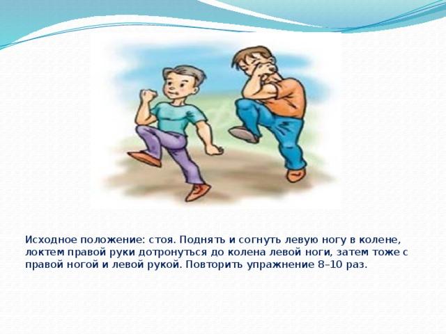 Исходное положение: стоя. Поднять и согнуть левую ногу в колене, локтем правой руки дотронуться до колена левой ноги, затем тоже с правой ногой и левой рукой. Повторить упражнение 8–10 раз.