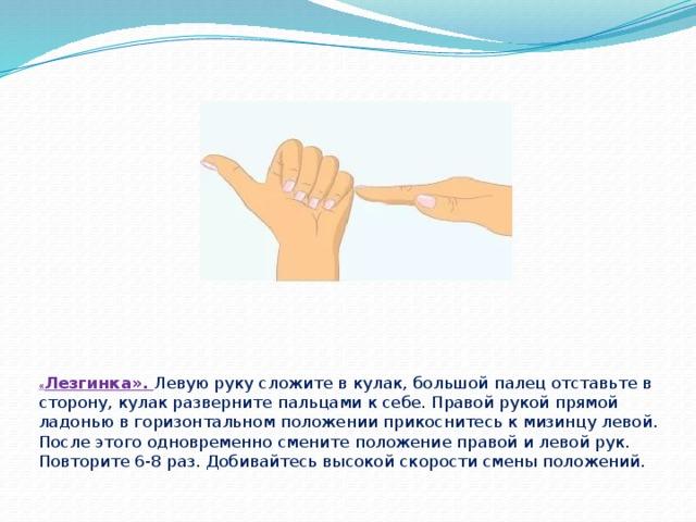 « Лезгинка». Левую руку сложите в кулак, большой палец отставьте в сторону, кулак разверните пальцами к себе. Правой рукой прямой ладонью в горизонтальном положении прикоснитесь к мизинцу левой. После этого одновременно смените положение правой и левой рук. Повторите 6-8 раз. Добивайтесь высокой скорости смены положений.