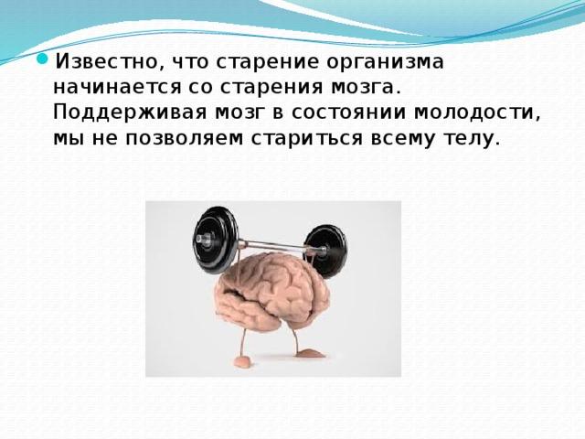 Известно, что старение организма начинается со старения мозга. Поддерживая мозг в состоянии молодости, мы не позволяем стариться всему телу.