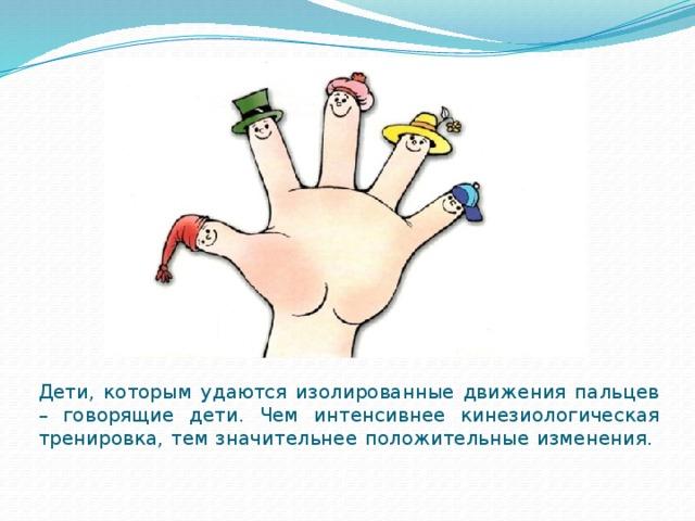 Дети, которым удаются изолированные движения пальцев – говорящие дети. Чем интенсивнее кинезиологическая тренировка, тем значительнее положительные изменения.