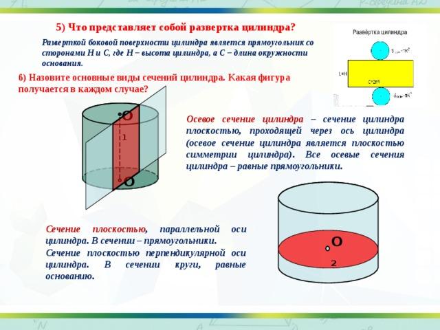 5) Что представляет собой развертка цилиндра? Разверткой боковой поверхности цилиндра является прямоугольник со сторонами H и C, где H – высота цилиндра, а C – длина окружности основания. 6) Назовите основные виды сечений цилиндра. Какая фигура получается в каждом случае? О 1 Осевое сечение цилиндра – сечение цилиндра плоскостью, проходящей через ось цилиндра (осевое сечение цилиндра является плоскостью симметрии цилиндра). Все осевые сечения цилиндра – равные прямоугольники. О Сечение плоскостью , параллельной оси цилиндра. В сечении – прямоугольники. Сечение плоскостью перпендикулярной оси цилиндра. В сечении круги, равные основанию. О 2