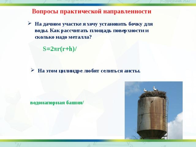 Вопросы практической направленности На дачном участке я хочу установить бочку для воды. Как рассчитать площадь поверхности и сколько надо металла? S=2πr(r+h)/   На этом цилиндре любят селиться аисты.   водонапорная башня/