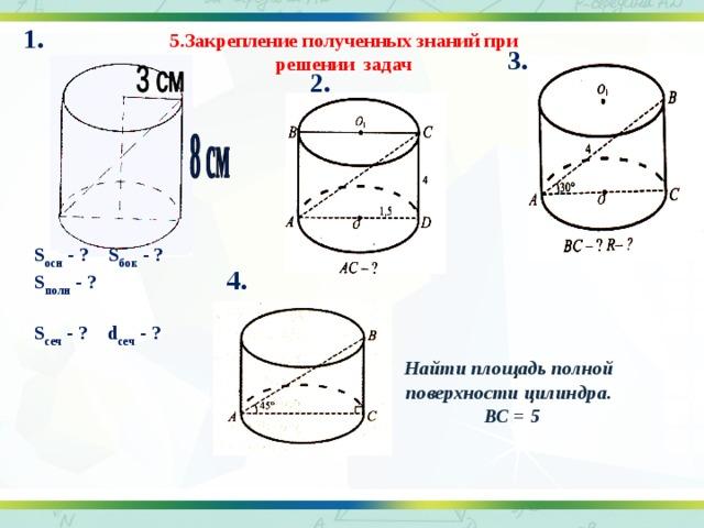 1. 5.Закрепление полученных знаний при решении задач 3. 2. S осн - ? S бок - ? S полн - ? S сеч - ? d сеч - ? 4.  Найти площадь полной  поверхности цилиндра. ВС = 5