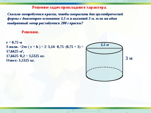 Решение задач прикладного характера. Сколько потребуется краски, чтобы покрасить бак цилиндрической формы с диаметром основания 1,5 м и высотой 3 м, если на один квадратный метр расходуется 200 г краски?  Решение. r = 0,75 м S полн. =2 π r ( r + h ) = 2 . 3,14 . 0,75 . (0,75 + 3) = 17,6625 м 2 , 17,6625 . 0,2 = 3,5325 кг. Ответ: 3,5325 кг. 1,5 м 3 м