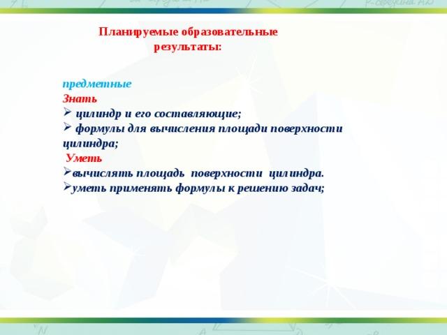 Планируемые образовательные результаты: предметные Знать  цилиндр и его составляющие;  формулы для вычисления площади поверхности цилиндра;  Уметь