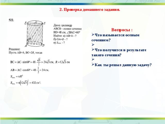 2. Проверка домашнего задания. Вопросы : Что называется осевым сечением?  Что получится в результате такого сечения?  Как ты решал данную задачу?
