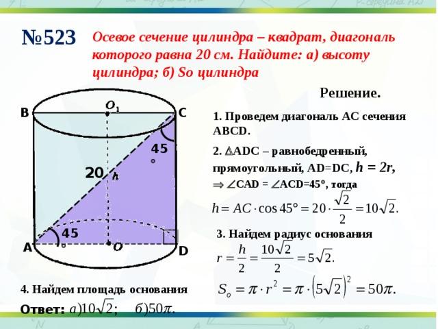 № 523 Осевое сечение цилиндра – квадрат, диагональ которого равна 20 см. Найдите: а) высоту цилиндра; б) So цилиндра Решение. C B 1. Проведем диагональ АС сечения АВС D. 45  2 .  ADC – равнобедренный, прямоугольный, А D=DC, h = 2r ,  20    CAD  =   ACD=45  , тогда 45  3. Найдем радиус основания A D 4. Найдем площадь основания Ответ: