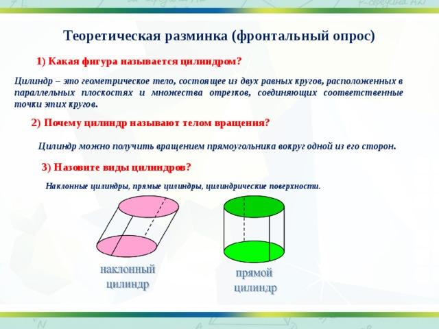 Теоретическая разминка (фронтальный опрос) 1) Какая фигура называется цилиндром? Цилиндр – это геометрическое тело, состоящее из двух равных кругов, расположенных в параллельных плоскостях и множества отрезков, соединяющих соответственные точки этих кругов. 2) Почему цилиндр называют телом вращения? Цилиндр можно получить вращением прямоугольника вокруг одной из его сторон. 3) Назовите виды цилиндров? Наклонные цилиндры, прямые цилиндры, цилиндрические поверхности.