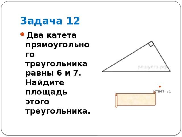 Задача 12 Два катета прямоугольного треугольника равны 6 и 7. Найдите площадь этого треугольника.