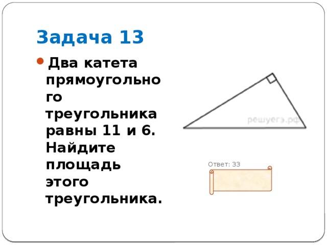 Задача 13 Два катета прямоугольного треугольника равны 11 и 6. Найдите площадь этого треугольника.  Ответ: 33