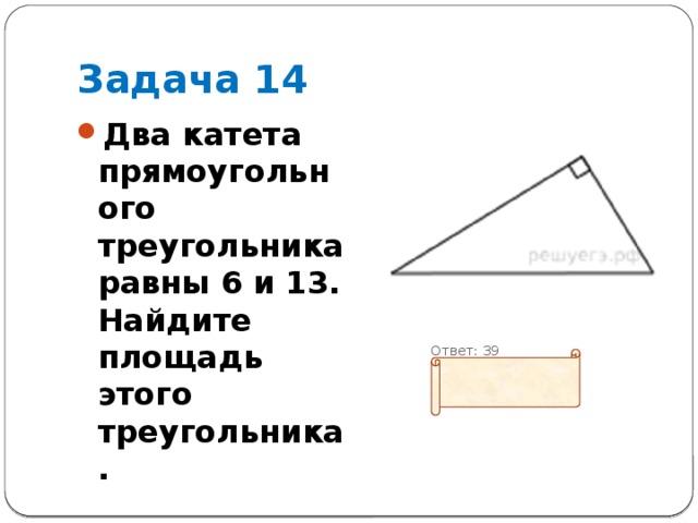 Задача 14 Два катета прямоугольного треугольника равны 6 и 13. Найдите площадь этого треугольника.  Ответ: 39