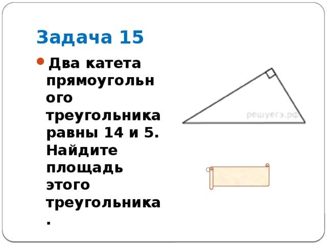 Задача 15 Два катета прямоугольного треугольника равны 14 и 5. Найдите площадь этого треугольника.  Ответ: 35
