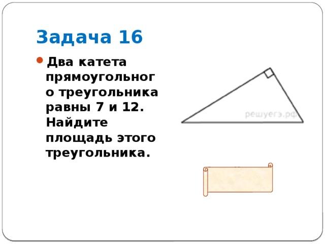 Задача 16 Два катета прямоугольного треугольника равны 7 и 12. Найдите площадь этого треугольника.  Ответ: 42