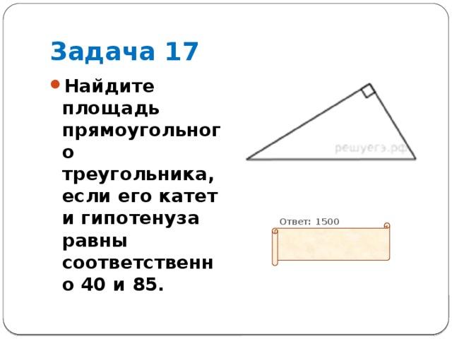 Задача 17 Найдите площадь прямоугольного треугольника, если его катет и гипотенуза равны соответственно 40 и 85.          Ответ: 1500