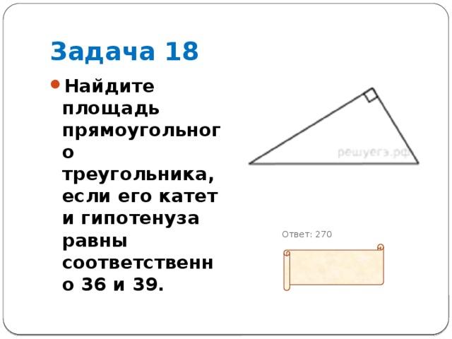 Задача 18 Найдите площадь прямоугольного треугольника, если его катет и гипотенуза равны соответственно 36 и 39.        Ответ: 270