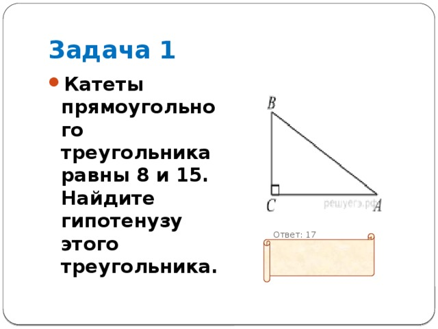 Задача 1 Катеты прямоугольного треугольника равны 8 и 15. Найдите гипотенузу этого треугольника.  Ответ: 17