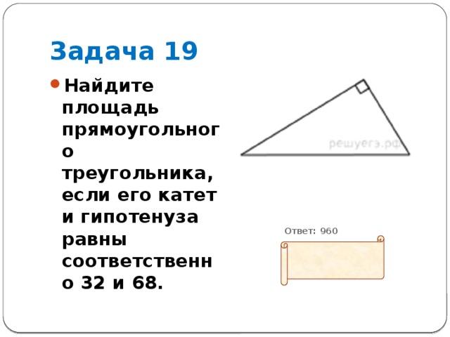 Задача 19 Найдите площадь прямоугольного треугольника, если его катет и гипотенуза равны соответственно 32 и 68.           Ответ: 960