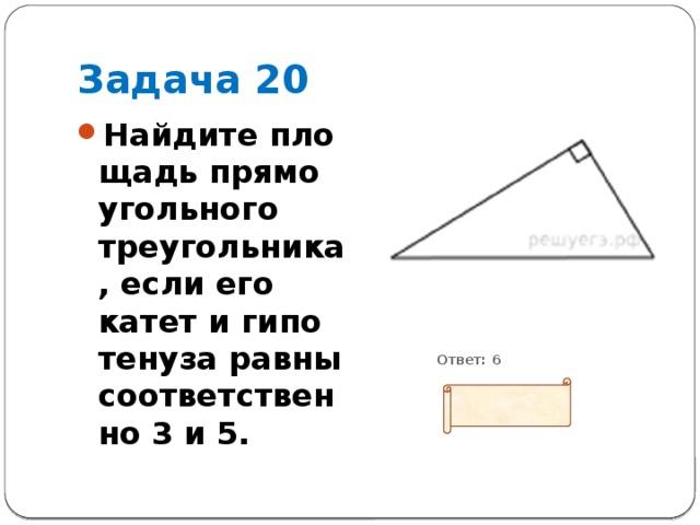Задача 20 Найдите площадь прямоугольного треугольника, если его катет и гипотенуза равны соответственно 3 и 5.           Ответ: 6