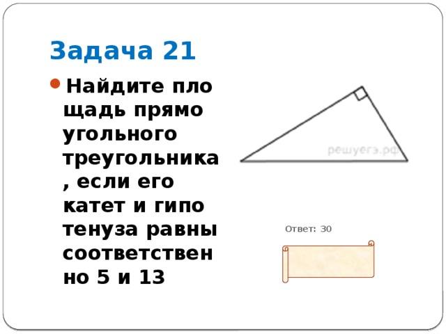 Задача 21 Найдите площадь прямоугольного треугольника, если его катет и гипотенуза равны соответственно 5 и 13           Ответ: 30