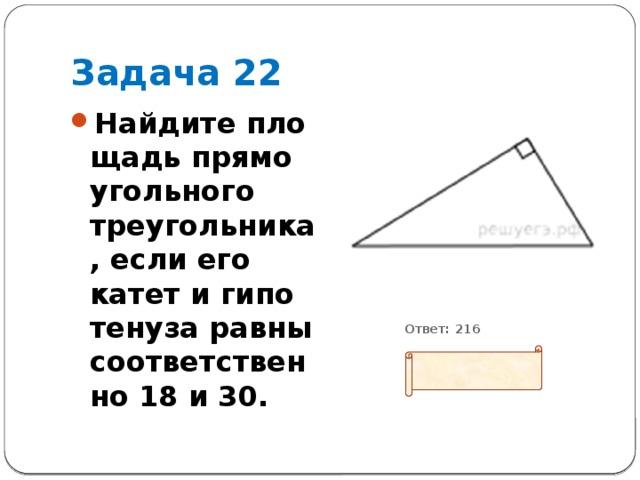Задача 22 Найдите площадь прямоугольного треугольника, если его катет и гипотенуза равны соответственно 18 и 30.           Ответ: 216