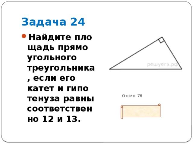 Задача 24 Найдите площадь прямоугольного треугольника, если его катет и гипотенуза равны соответственно 12 и 13.           Ответ: 78
