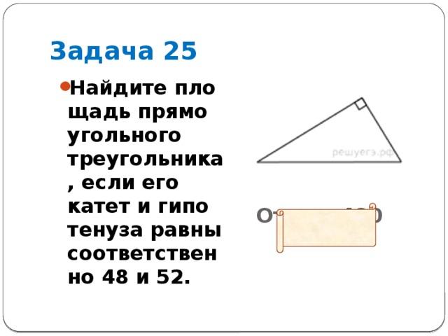 Задача 25 Ответ: 480       Найдите площадь прямоугольного треугольника, если его катет и гипотенуза равны соответственно 48 и 52.