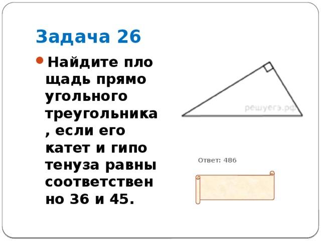 Задача 26 Найдите площадь прямоугольного треугольника, если его катет и гипотенуза равны соответственно 36 и 45.           Ответ: 486