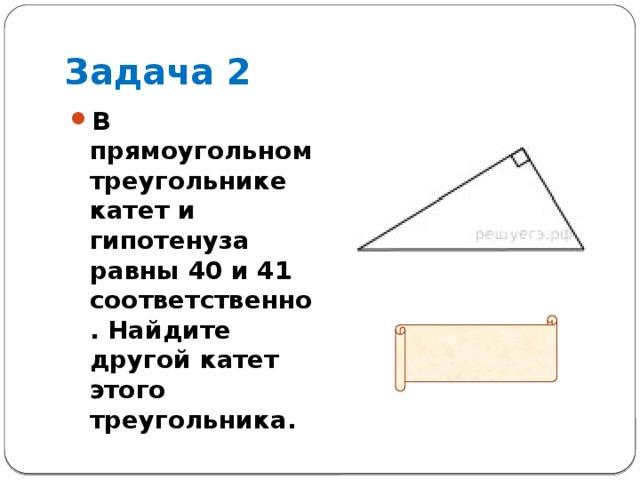 Задача 2 В прямоугольном треугольнике катет и гипотенуза равны 40 и 41 соответственно. Найдите другой катет этого треугольника.  Ответ: 9
