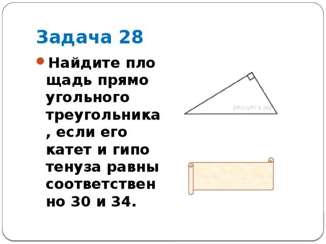 Задача 28 Найдите площадь прямоугольного треугольника, если его катет и гипотенуза равны соответственно 30 и 34.  Ответ: 240