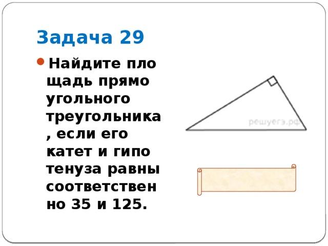 Задача 29 Найдите площадь прямоугольного треугольника, если его катет и гипотенуза равны соответственно 35 и 125.