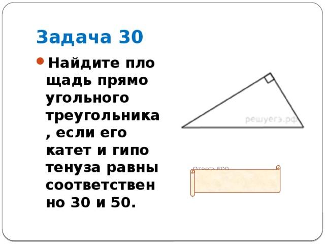 Задача 30 Найдите площадь прямоугольного треугольника, если его катет и гипотенуза равны соответственно 30 и 50.   Ответ: 600