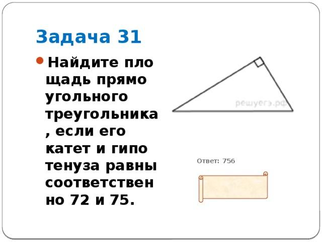 Задача 31 Найдите площадь прямоугольного треугольника, если его катет и гипотенуза равны соответственно 72 и 75.           Ответ: 756