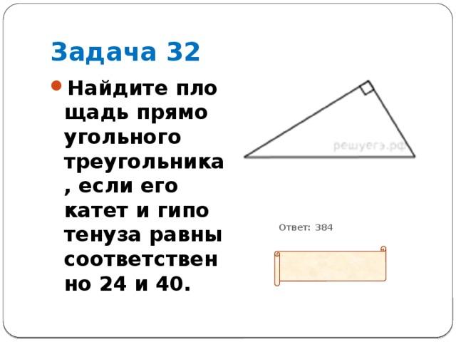 Задача 32 Найдите площадь прямоугольного треугольника, если его катет и гипотенуза равны соответственно 24 и 40.           Ответ: 384