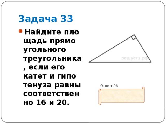 Задача 33 Найдите площадь прямоугольного треугольника, если его катет и гипотенуза равны соответственно 16 и 20.           Ответ: 96