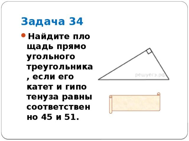 Задача 34 Найдите площадь прямоугольного треугольника, если его катет и гипотенуза равны соответственно 45 и 51.   Ответ: 540
