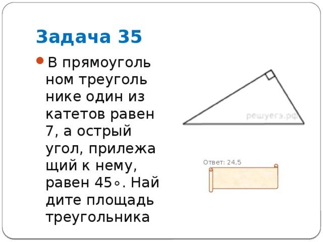 Задача 35 В прямоугольном треугольнике один из катетов равен 7, а острый угол, прилежащий к нему, равен45∘. Найдите площадь треугольника  Ответ: 24,5