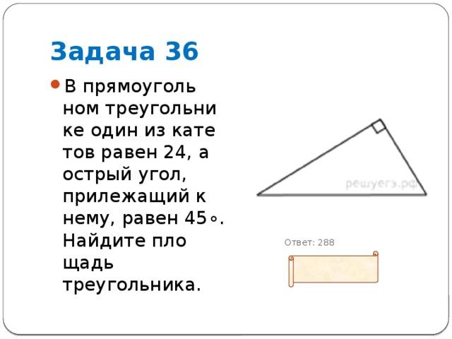 Задача 36 В прямоугольном треугольнике один из катетов равен 24, а острый угол, прилежащий к нему, равен45∘. Найдите площадь треугольника.  Ответ: 288