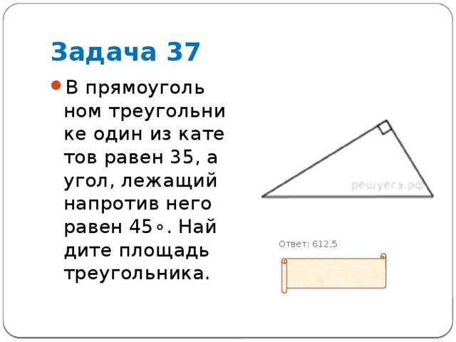 Задача 37 В прямоугольном треугольнике один из катетов равен 35, а угол, лежащий напротив него равен 45∘. Найдите площадь треугольника.   Ответ: 612,5
