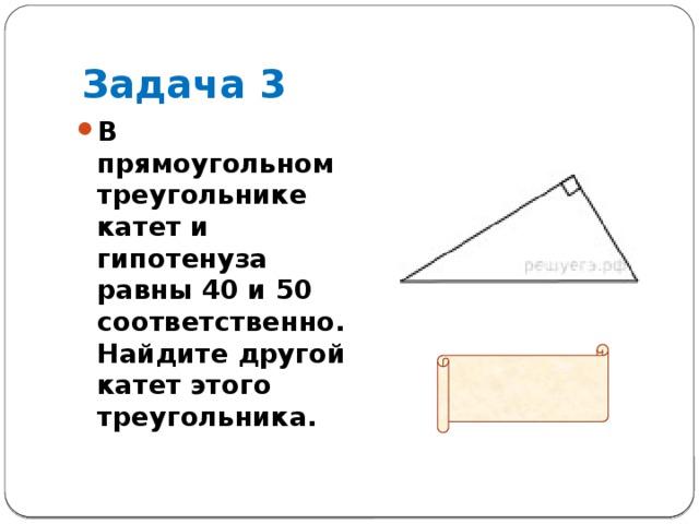 Задача 3 В прямоугольном треугольнике катет и гипотенуза равны 40 и 50 соответственно. Найдите другой катет этого треугольника.  Ответ: 30