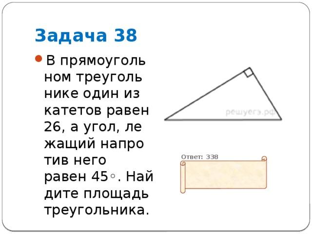 Задача 38 В прямоугольном треугольнике один из катетов равен 26, а угол, лежащий напротив него равен45◦. Найдите площадь треугольника.  Ответ: 338